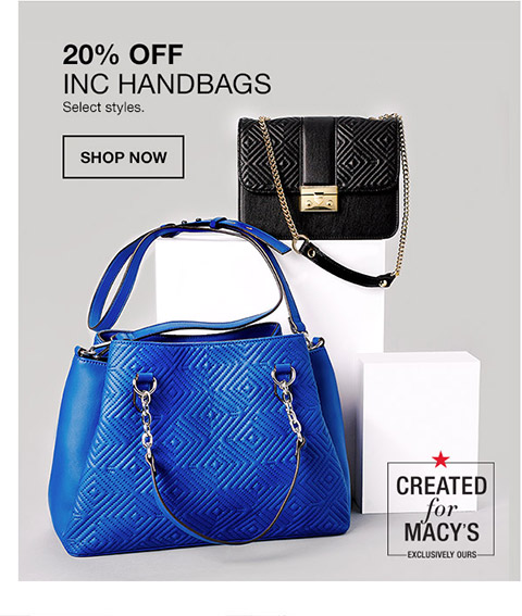 20 percent off inc handbags. select styles. created for macys. exclusivley ours.