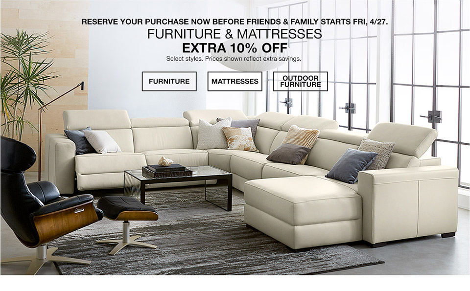 reserve your purchase now before friends and fami8ly starts friday, april 27th. furniture and mattresses. extra 10 percent off. select styles. prices shown reflect extra savings.