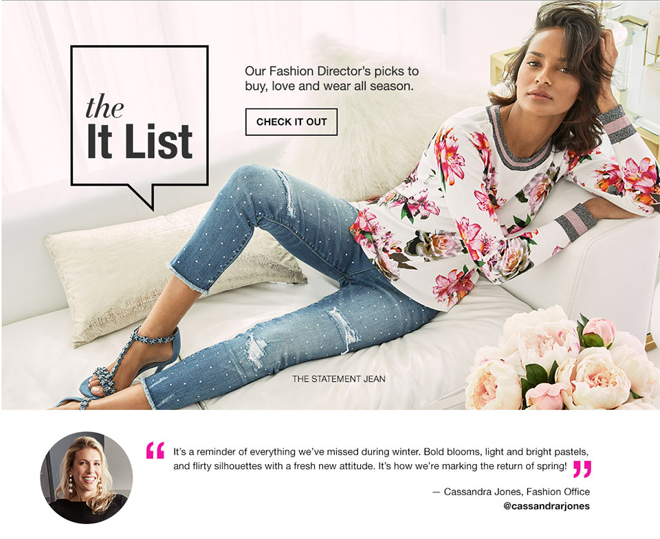 the it list. our fashion director's picks to buy, love and wear all season. its a reminder of everything we have missed during winter. bold blooms, light and bright pastels, and flirty silhouettes with a fresh new attitude. its how we are marking the return of spring! cassandra jones, fashion office. @cassandrarjones