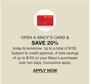 open a macy's card and save 20 percent today and tomorrow up to a total of 100 dollars. subject to credit approval. a total savings of up to 100 dollars on your macy's purchases over two days. exclusions apply.