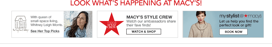 Look What's Happening at Macy's! with queen of small-space living, Whitney Leigh Morris, See Her Top Picks, Macy's Style Crew, Watch and Shop, mystylist@macy's, Book Now