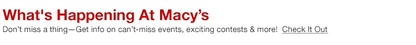 What's Happening at Macy's, Don't miss a thig - Get info on can't - miss events, exciting contests and more! Check it Out