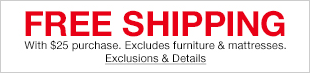 Free Shipping, with $25 purchase, Excludes furniture and mattresses, Exclusions and Details